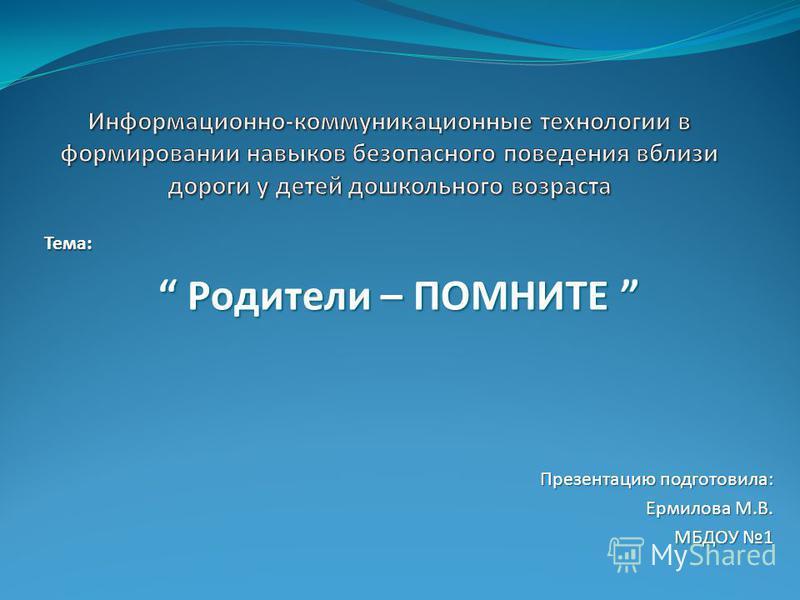 Тема: Родители – ПОМНИТЕ Родители – ПОМНИТЕ Презентацию подготовила: Ермилова М.В. МБДОУ 1