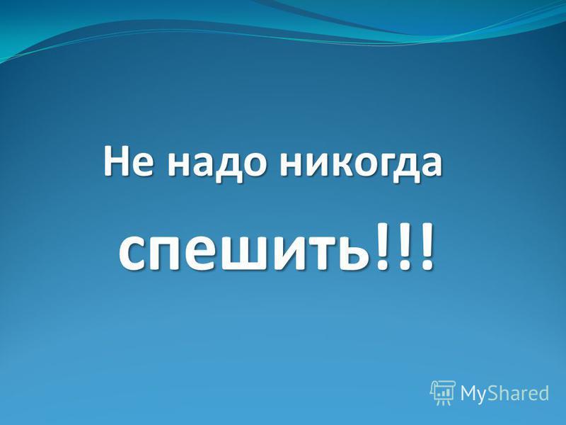 Не надо никогда спешить!!! спешить!!!
