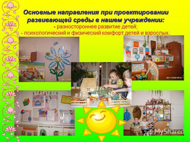 Основные направления при проектировании развивающей среды в нашем учреждении: Основные направления при проектировании развивающей среды в нашем учреждении: - разностороннее развитие детей; - психологический и физический комфорт детей и взрослых.