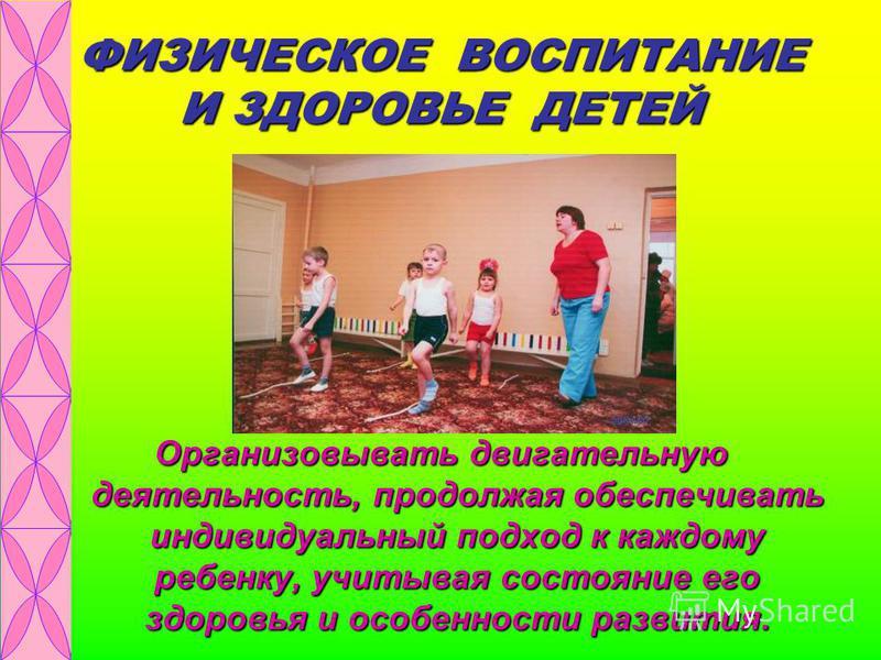 ФИЗИЧЕСКОЕ ВОСПИТАНИЕ И ЗДОРОВЬЕ ДЕТЕЙ Организовывать двигательную деятельность, продолжая обеспечивать индивидуальный подход к каждому ребенку, учитывая состояние его здоровья и особенности развития.