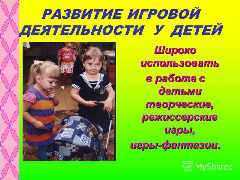 РАЗВИТИЕ ИГРОВОЙ ДЕЯТЕЛЬНОСТИ У ДЕТЕЙ Широко использовать в работе с детьми творческие, режиссерские игры, игры-фантазии.