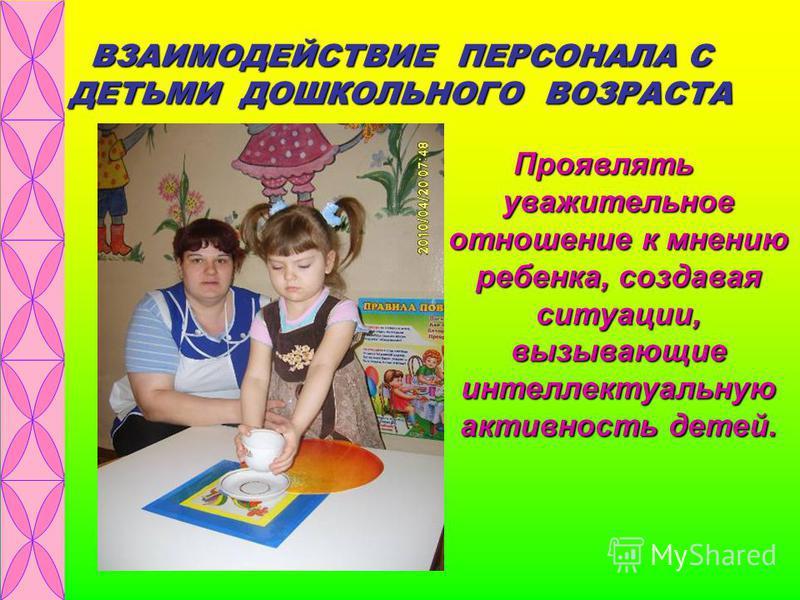 ВЗАИМОДЕЙСТВИЕ ПЕРСОНАЛА С ДЕТЬМИ ДОШКОЛЬНОГО ВОЗРАСТА Проявлять уважительное отношение к мнению ребенка, создавая ситуации, вызывающие интеллектуальную активность детей.