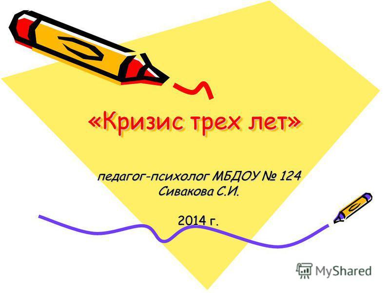 «Кризис трех лет» педагог-психолог МБДОУ 124 Сивакова С.И. 2014 г.
