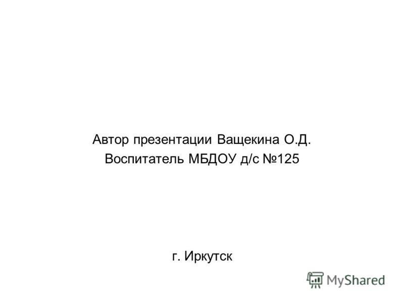 Автор презентации Ващекина О.Д. Воспитатель МБДОУ д/с 125 г. Иркутск