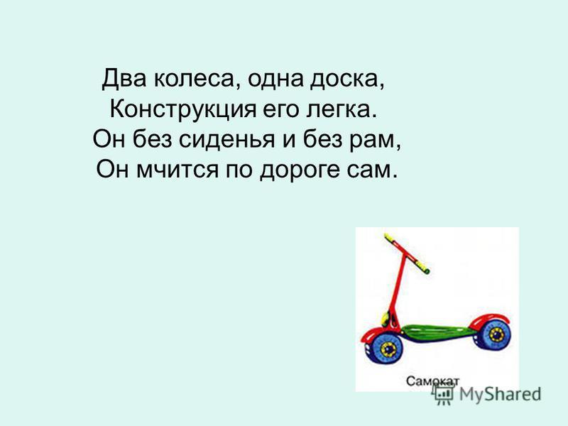 Два колеса, одна доска, Конструкция его легка. Он без сиденья и без рам, Он мчится по дороге сам.