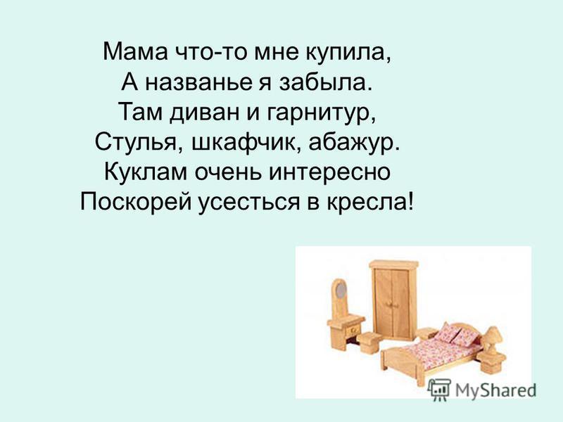 Мама что-то мне купила, А названье я забыла. Там диван и гарнитур, Стулья, шкафчик, абажур. Куклам очень интересно Поскорей усесться в кресла!