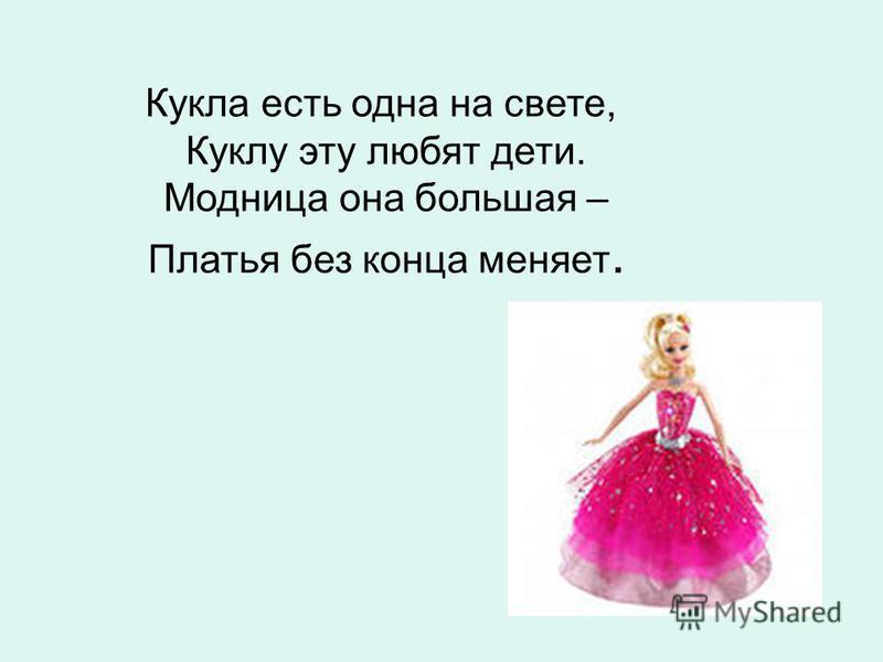 Кукла есть одна на свете, Куклу эту любят дети. Модница она большая – Платья без конца меняет.
