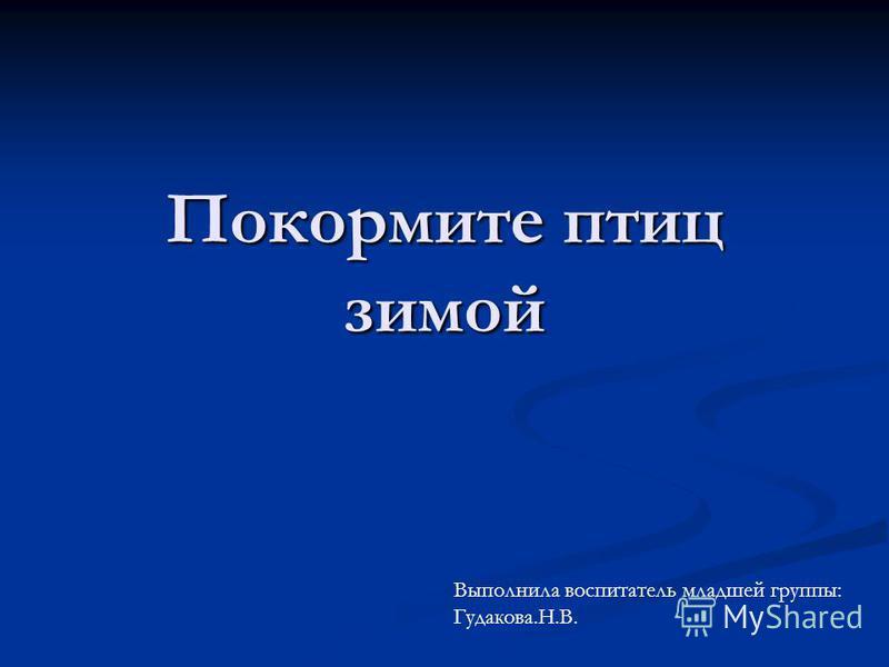 Покормите птиц зимой Выполнила воспитатель младшей группы: Гудакова.Н.В.