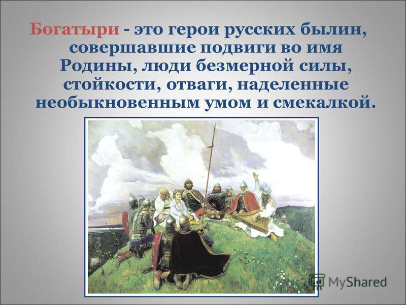 Богатыри - это герои русских былин, совершавшие подвиги во имя Родины, люди безмерной силы, стойкости, отваги, наделенные необыкновенным умом и смекалкой.