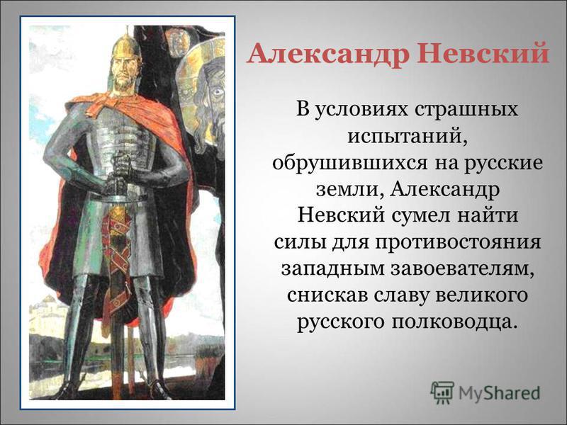 Александр Невский В условиях страшных испытаний, обрушившихся на русские земли, Александр Невский сумел найти силы для противостояния западным завоевателям, снискав славу великого русского полководца.