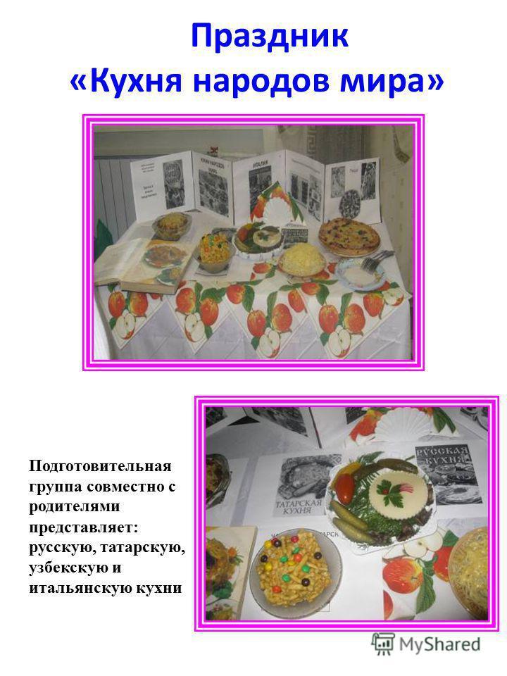 Праздник «Кухня народов мира» Подготовительная группа совместно с родителями представляет: русскую, татарскую, узбекскую и итальянскую кухни