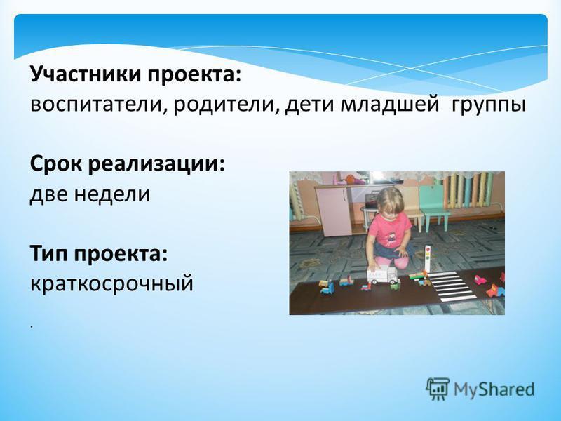 Участники проекта: воспитатели, родители, дети младшей группы Срок реализации: две недели Тип проекта: краткосрочный.