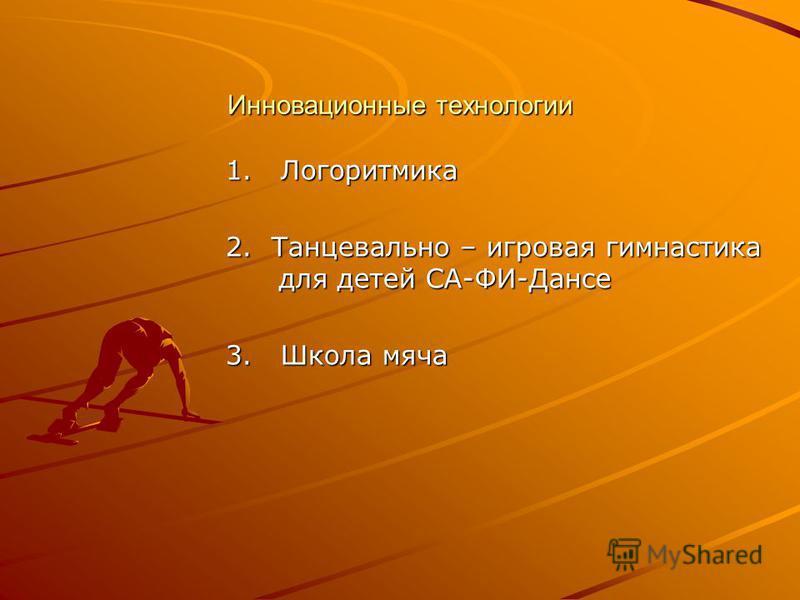 Инновационные технологии 1. Логоритмика 2. Танцевально – игровая гимнастика для детей СА-ФИ-Дансе 3. Школа мяча