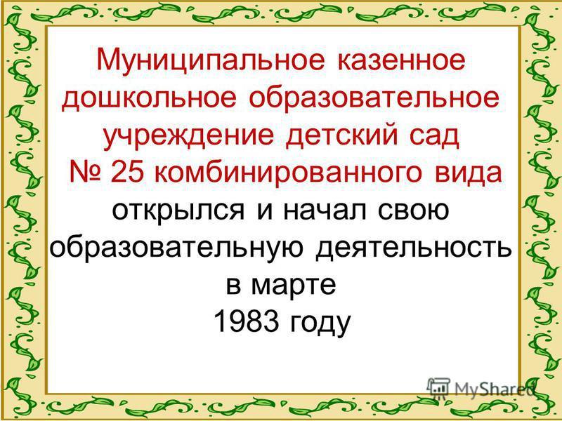 Муниципальное казенное дошкольное образовательное учреждение детский сад 25 комбинированного вида открылся и начал свою образовательную деятельность в марте 1983 году