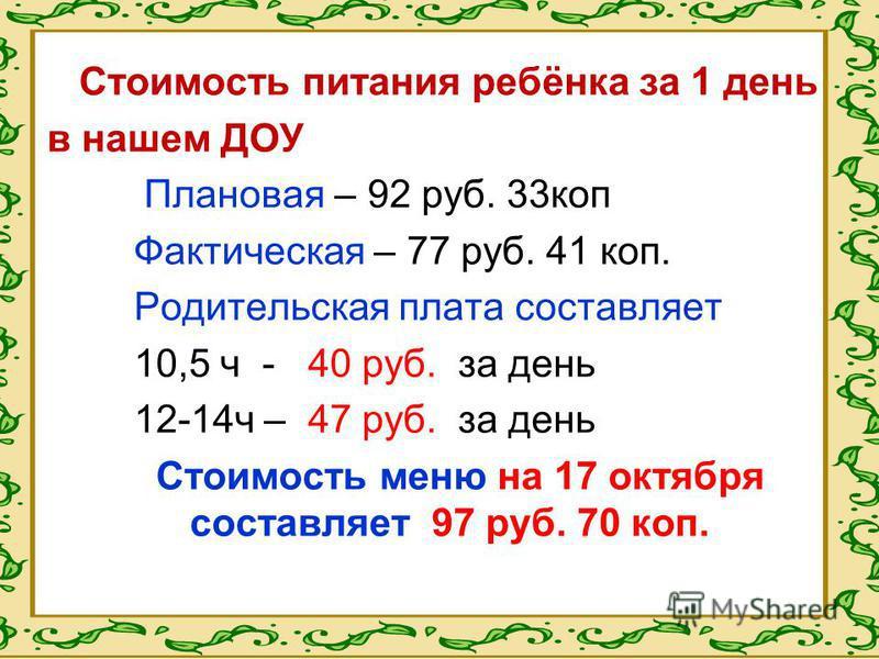 Стоимость питания ребёнка за 1 день в нашем ДОУ Плановая – 92 руб. 33 коп Фактическая – 77 руб. 41 коп. Родительская плата составляет 10,5 ч - 40 руб. за день 12-14 ч – 47 руб. за день Стоимость меню на 17 октября составляет 97 руб. 70 коп.