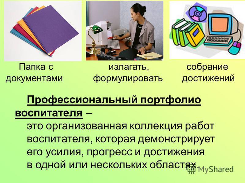 Профессиональный портфолио воспитателя – это организованная коллекция работ воспитателя, которая демонстрирует его усилия, прогресс и достижения в одной или нескольких областях. Папка с излагать, собрание документами формулировать достижений