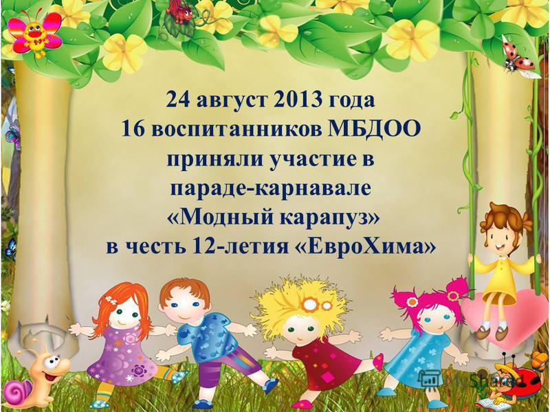 24 август 2013 года 16 воспитанников МБДОО приняли участие в параде-карнавале «Модный карапуз» в честь 12-летия «Евро Хима»