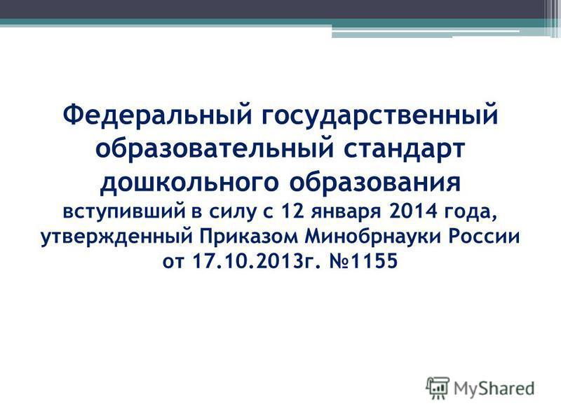 Федеральный государственный образовательный стандарт дошкольного образования вступивший в силу с 12 января 2014 года, утвержденный Приказом Минобрнауки России от 17.10.2013 г. 1155