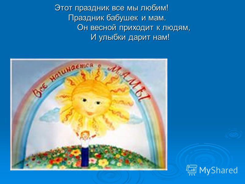Этот праздник все мы любим! Праздник бабушек и мам. Он весной приходит к людям, И улыбки дарит нам!