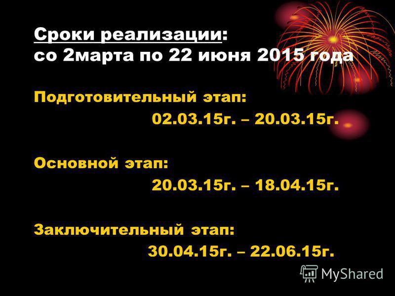Сроки реализации: со 2 марта по 22 июня 2015 года Подготовительный этап: 02.03.15 г. – 20.03.15 г. Основной этап: 20.03.15 г. – 18.04.15 г. Заключительный этап: 30.04.15 г. – 22.06.15 г.