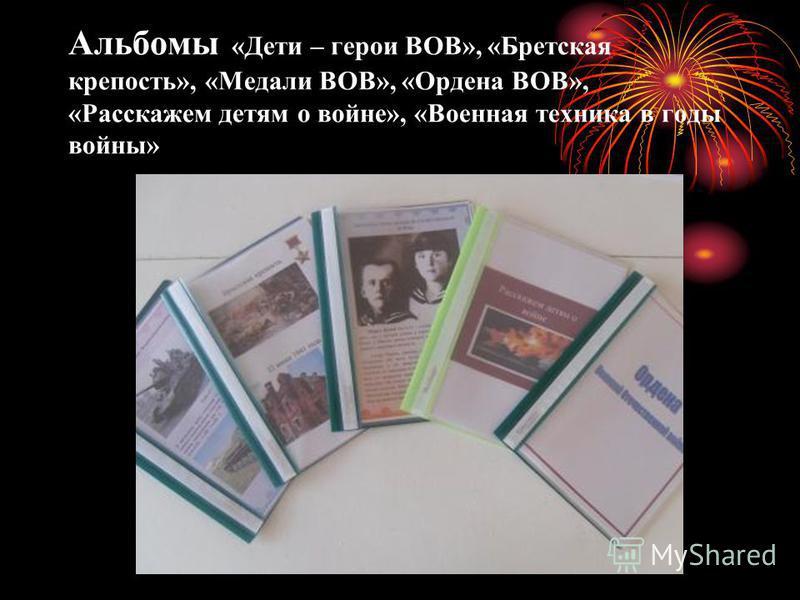 Альбомы «Дети – герои ВОВ», «Бретская крепость», «Медали ВОВ», «Ордена ВОВ», «Расскажем детям о войне», «Военная техника в годы войны»
