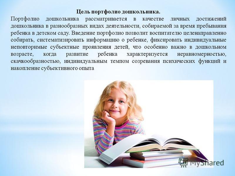 Цель портфолио дошкольника. Портфолио дошкольника рассматривается в качестве личных достижений дошкольника в разнообразных видах деятельности, собираемой за время пребывания ребенка в детском саду. Введение портфолио позволит воспитателю целенаправле