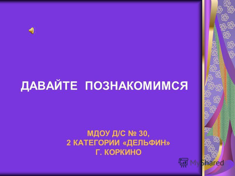 МДОУ Д/С 30, 2 КАТЕГОРИИ «ДЕЛЬФИН» Г. КОРКИНО ДАВАЙТЕ ПОЗНАКОМИМСЯ