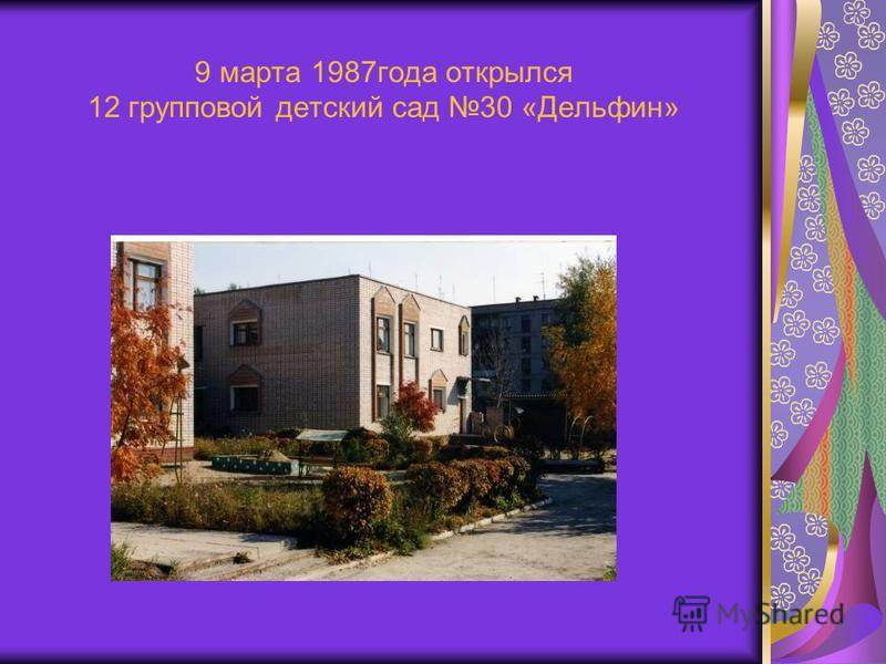 9 марта 1987 года открылся 12 групповой детский сад 30 «Дельфин»