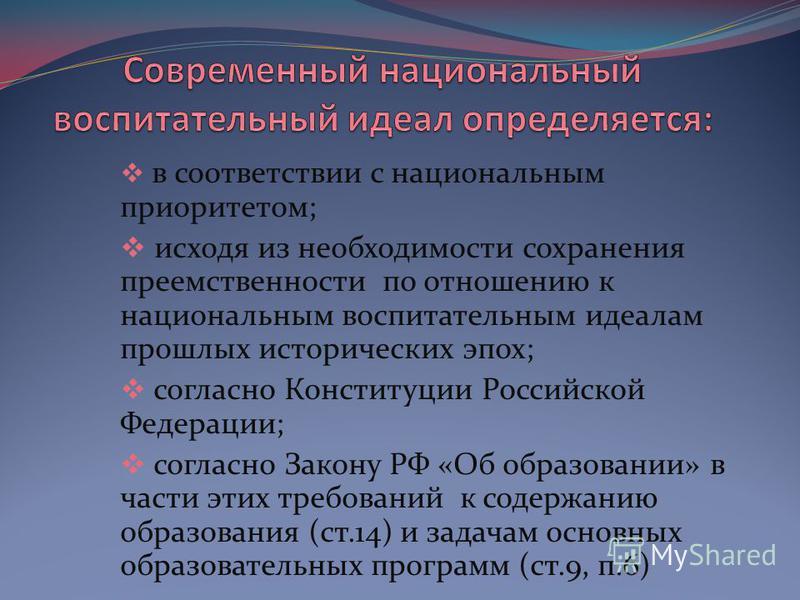 в соответствии с национальным приоритетом; исходя из необходимости сохранения преемственности по отношению к национальным воспитательным идеалам прошлых исторических эпох; согласно Конституции Российской Федерации; согласно Закону РФ «Об образовании»
