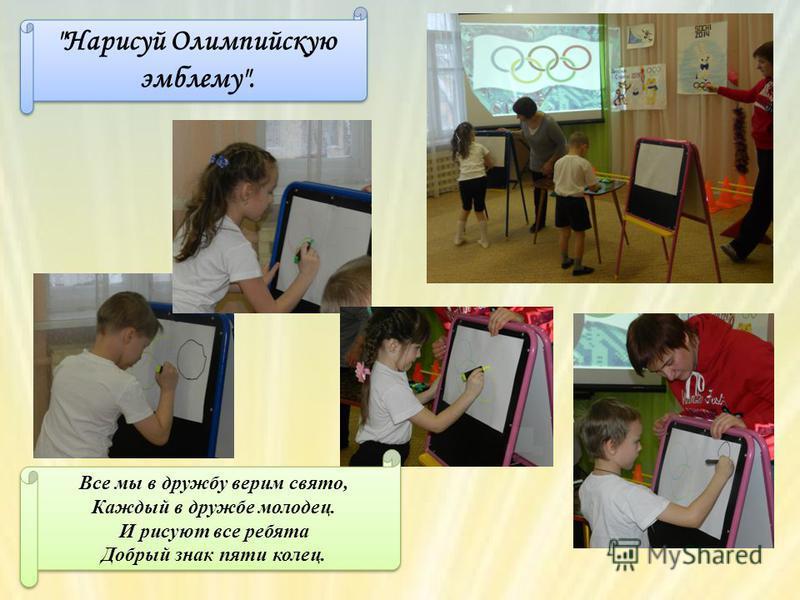 Нарисуй Олимпийскую эмблему. Все мы в дружбу верим свято, Каждый в дружбе молодец. И рисуют все ребята Добрый знак пяти колец.