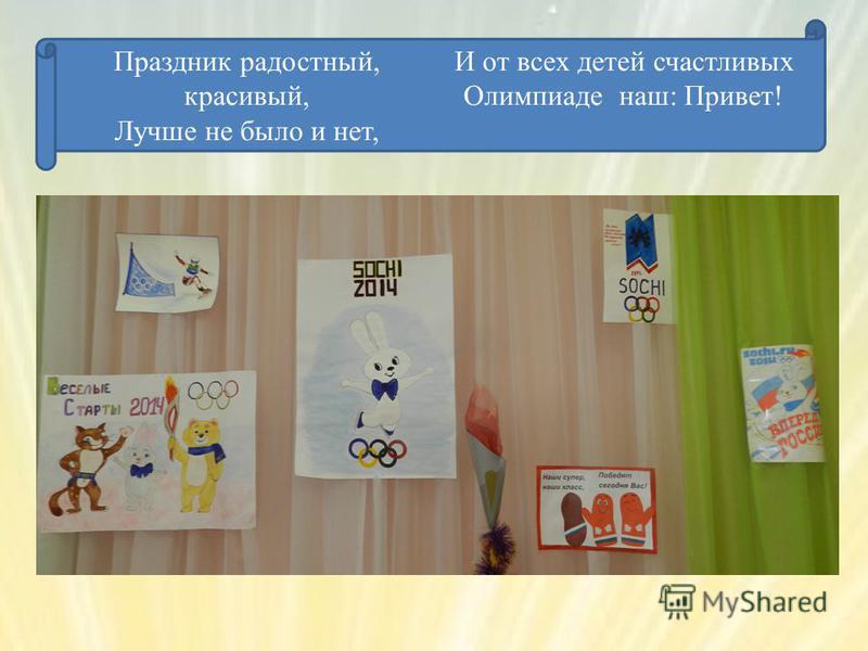 Праздник радостный, красивый, Лучше не было и нет, И от всех детей счастливых Олимпиаде наш: Привет!
