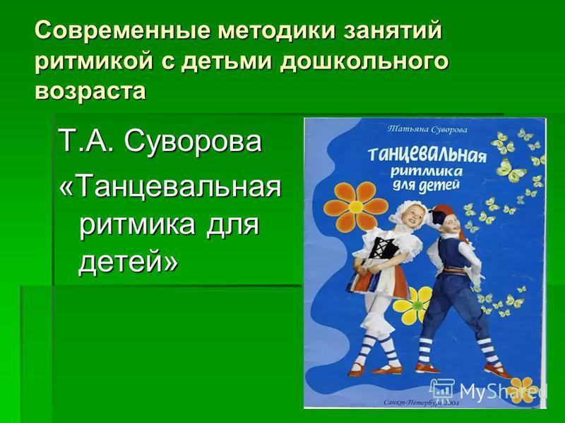 Современные методики занятий ритмикой с детьми дошкольного возраста Т.А. Суворова «Танцевальная ритмика для детей»