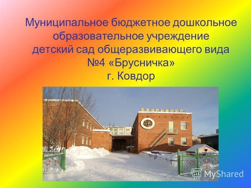Муниципальное бюджетное дошкольное образовательное учреждение детский сад общеразвивающего вида 4 «Брусничка» г. Ковдор