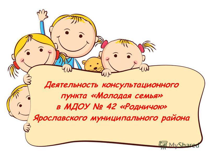Деятельность консультационного пункта «Молодая семья» в МДОУ 42 «Родничок» Ярославского муниципального района