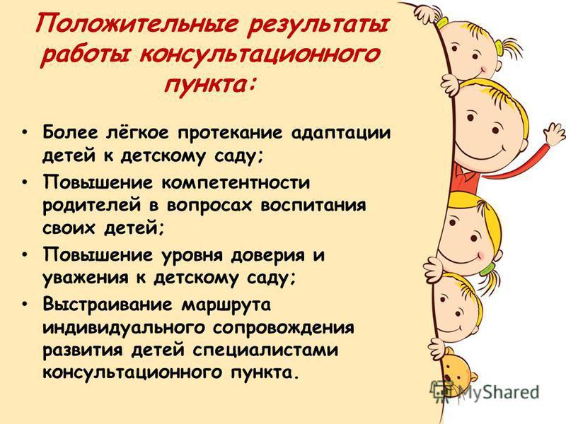 Положительные результаты работы консультационного пункта: Более лёгкое протекание адаптации детей к детскому саду; Повышение компетентности родителей в вопросах воспитания своих детей; Повышение уровня доверия и уважения к детскому саду; Выстраивание