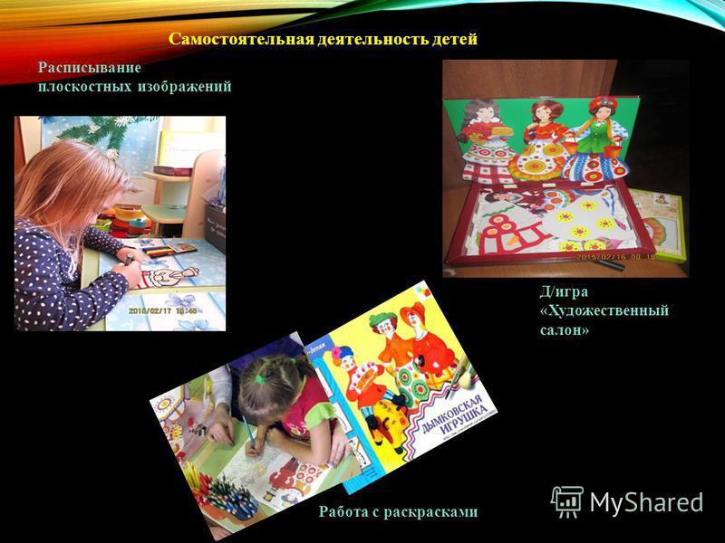 Самостоятельная деятельность детей Расписывание плоскостных изображений Д/игра «Художественный салон» Работа с раскрасками