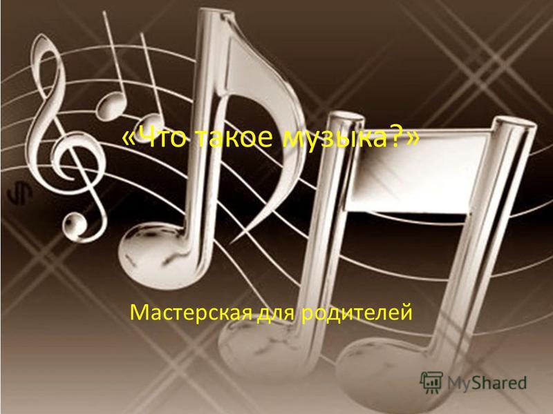 «Что такое музыка?» Мастерская для родителей