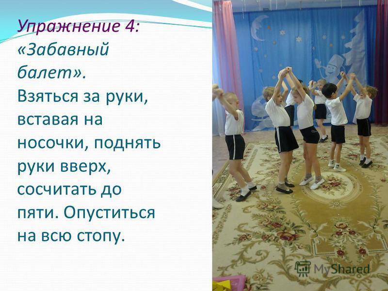 Упражнение 4: «Забавный балет». Взяться за руки, вставая на носочки, поднять руки вверх, сосчитать до пяти. Опуститься на всю стопу.