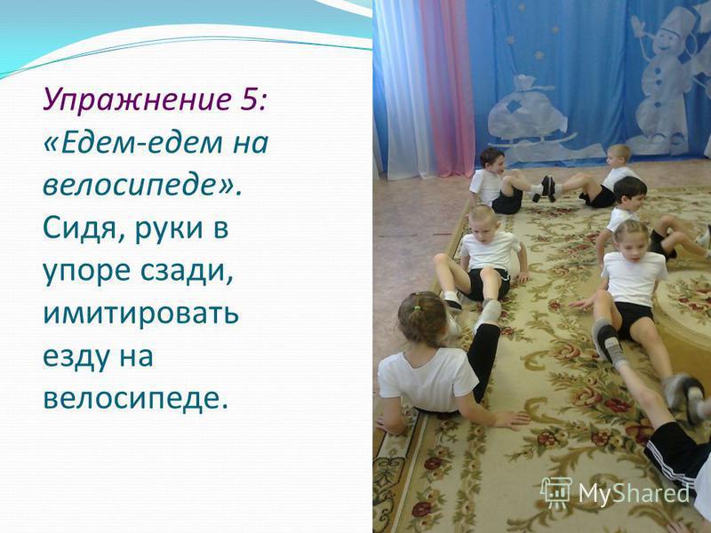 Упражнение 5: «Едем-едем на велосипеде». Сидя, руки в упоре сзади, имитировать езду на велосипеде.