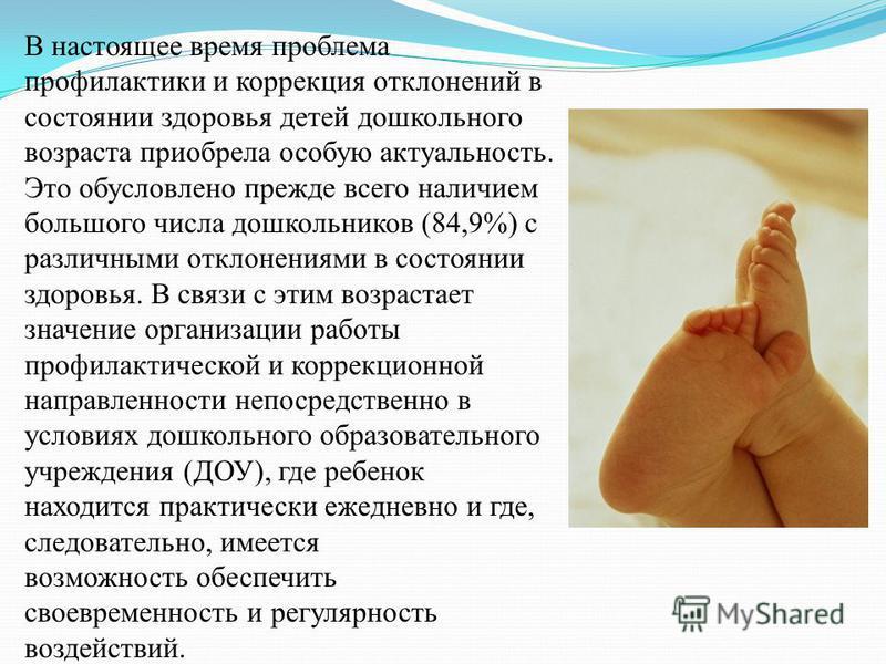 В настоящее время проблема профилактики и коррекция отклонений в состоянии здоровья детей дошкольного возраста приобрела особую актуальность. Это обусловлено прежде всего наличием большого числа дошкольников (84,9%) с различными отклонениями в состоя