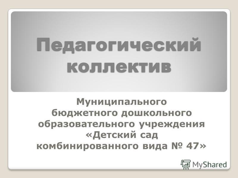 Педагогический коллектив Муниципального бюджетного дошкольного образовательного учреждения «Детский сад комбинированного вида 47»