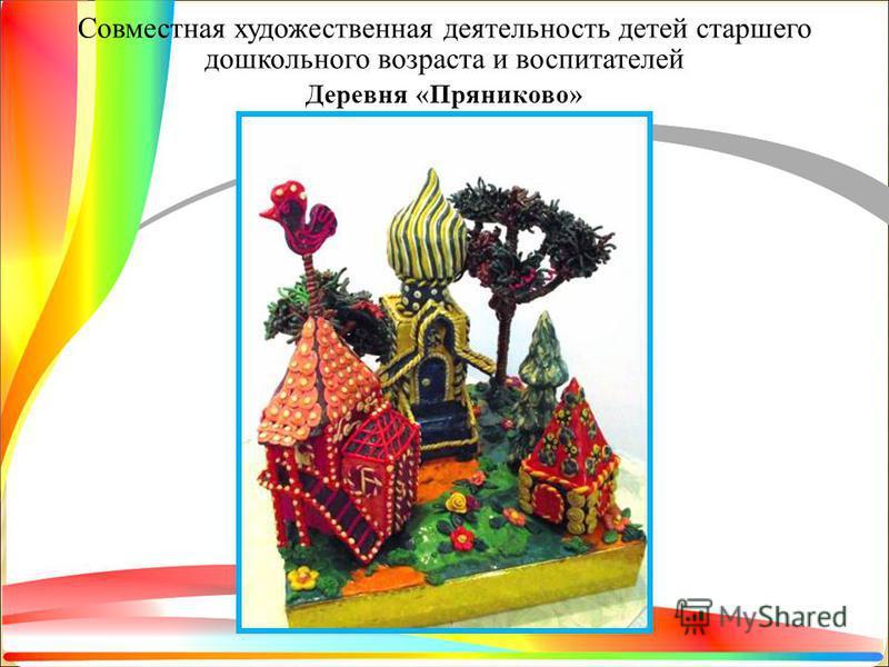 Совместная художественная деятельность детей старшего дошкольного возраста и воспитателей Деревня «Пряниково»
