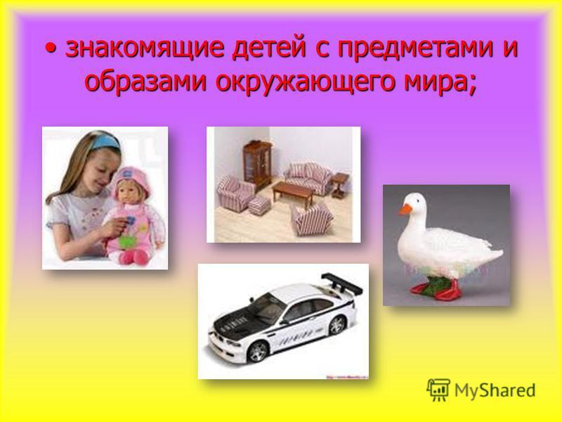знакомящие детей с предметами и образами окружающего мира; знакомящие детей с предметами и образами окружающего мира;