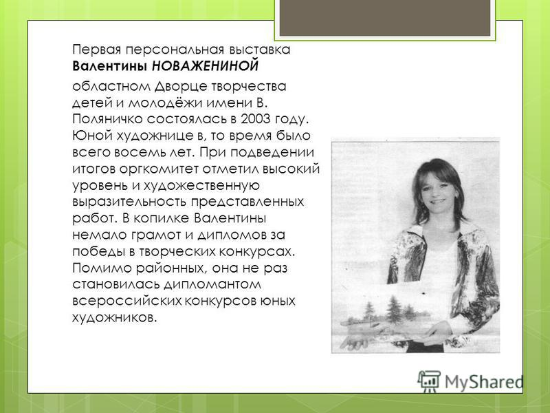 Первая персональная выставка Валентины НОВАЖЕНИНОЙ областном Дворце творчества детей и молодёжи имени В. Поляничко состоялась в 2003 году. Юной художнице в, то время было всего восемь лет. При подведении итогов оргкомитет отметил высокий уровень