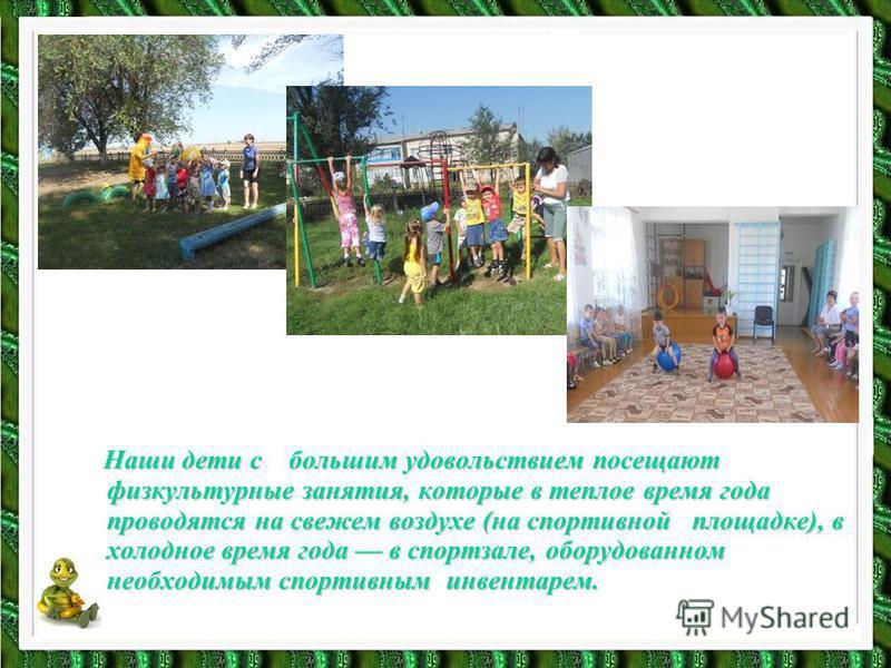 Наши дети с большим удовольствием посещают физкультурные занятия, которые в теплое время года проводятся на свежем воздухе (на спортивной площадке), в холодное время года в спортзале, оборудованном необходимым спортивным инвентарем. Наши дети с больш