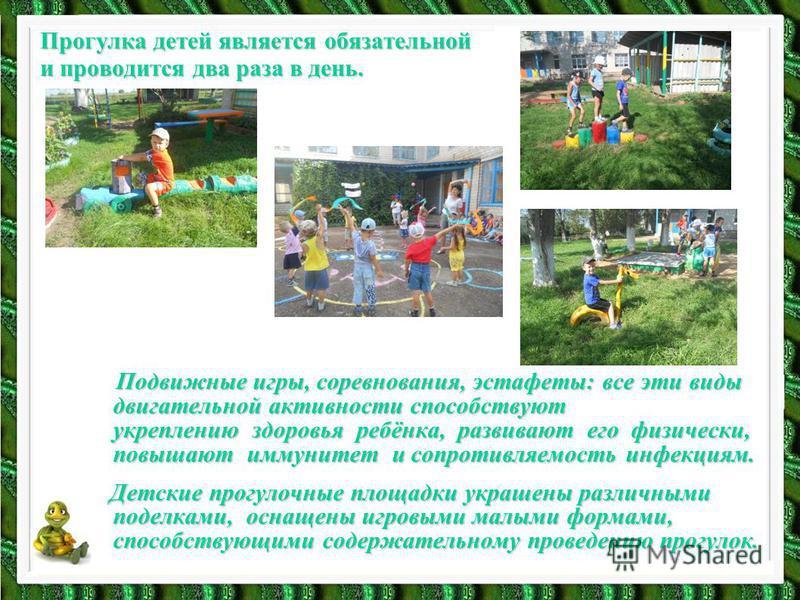 Прогулка детей является обязательной и проводится два раза в день. Подвижные игры, соревнования, эстафеты: все эти виды двигательной активности способствуют укреплению здоровья ребёнка, развивают его физически, повышают иммунитет и сопротивляемость и