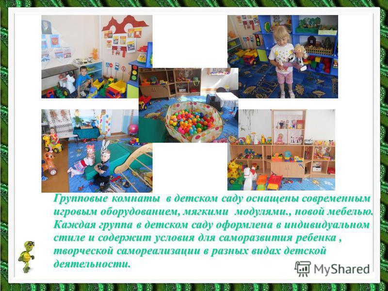 Групповые комнаты в детском саду оснащены современным игровым оборудованием, мягкими модулями., новой мебелью. Каждая группа в детском саду оформлена в индивидуальном стиле и содержит условия для саморазвития ребенка, творческой самореализации в разн
