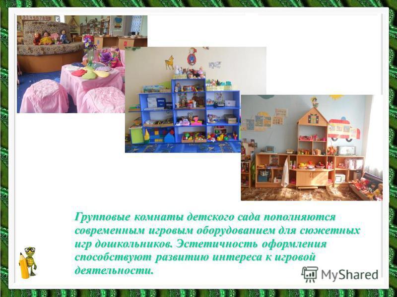 Групповые комнаты детского сада пополняются современным игровым оборудованием для сюжетных игр дошкольников. Эстетичность оформления способствуют развитию интереса к игровой деятельности.