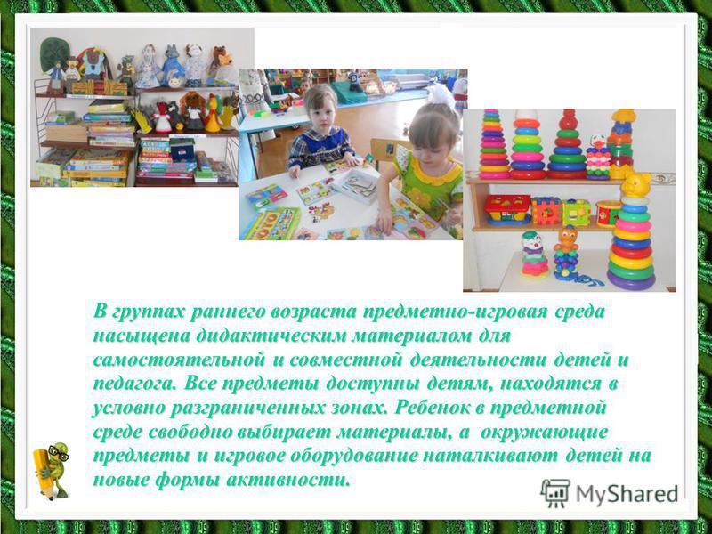 В группах раннего возраста предметно-игровая среда насыщена дидактическим материалом для самостоятельной и совместной деятельности детей и педагога. Все предметы доступны детям, находятся в условно разграниченных зонах. Ребенок в предметной среде сво