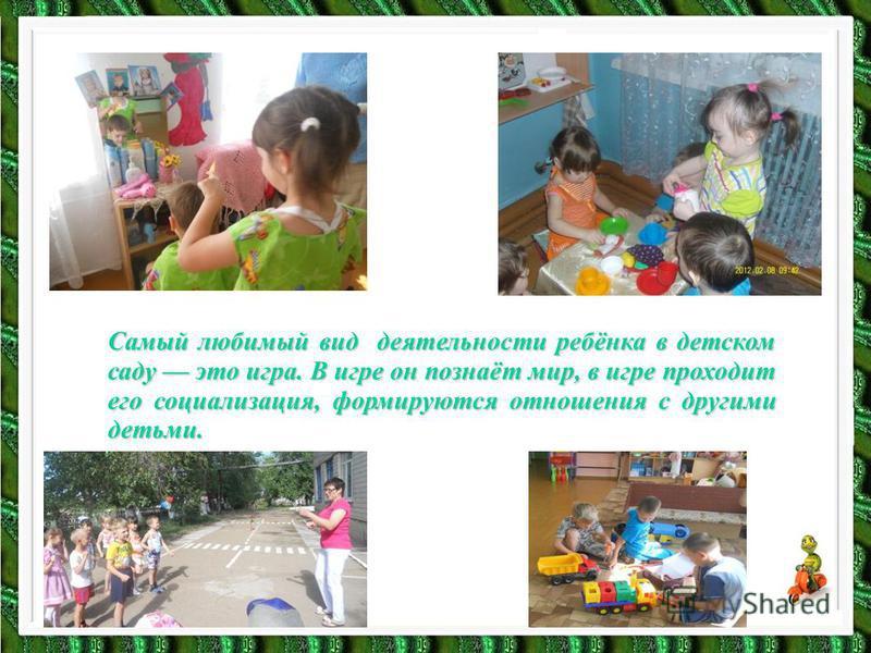 Самый любимый вид деятельности ребёнка в детском саду это игра. В игре он познаёт мир, в игре проходит его социализация, формируются отношения с другими детьми.